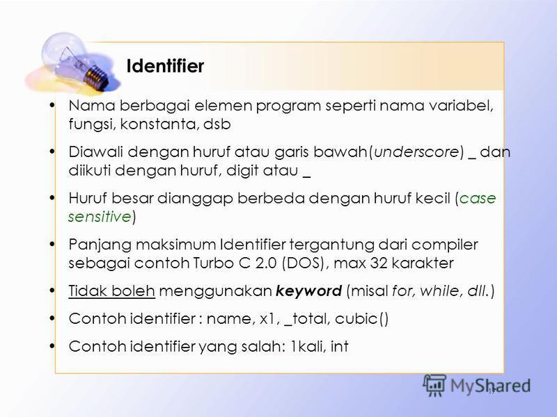Identifier Nama berbagai elemen program seperti nama variabel, fungsi, konstanta, dsb Diawali dengan huruf atau garis bawah(underscore) _ dan diikuti dengan huruf, digit atau _ Huruf besar dianggap berbeda dengan huruf kecil (case sensitive) Panjang