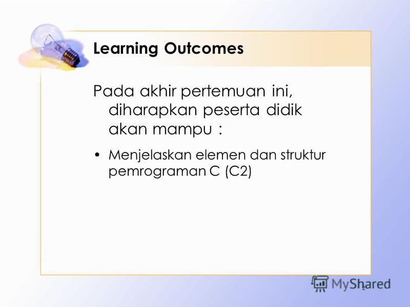 Learning Outcomes Pada akhir pertemuan ini, diharapkan peserta didik akan mampu : Menjelaskan elemen dan struktur pemrograman C (C2) 2