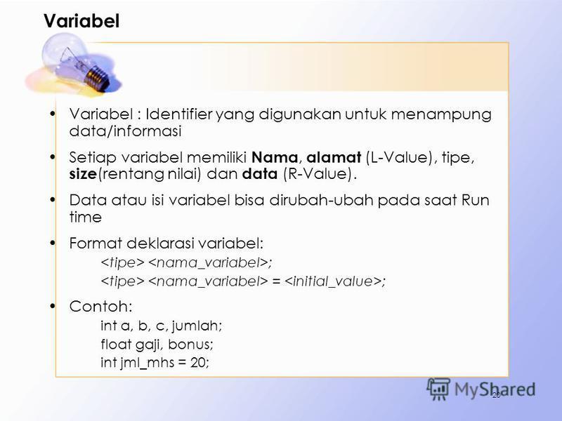 Variabel Variabel : Identifier yang digunakan untuk menampung data/informasi Setiap variabel memiliki Nama, alamat (L-Value), tipe, size (rentang nilai) dan data (R-Value). Data atau isi variabel bisa dirubah-ubah pada saat Run time Format deklarasi