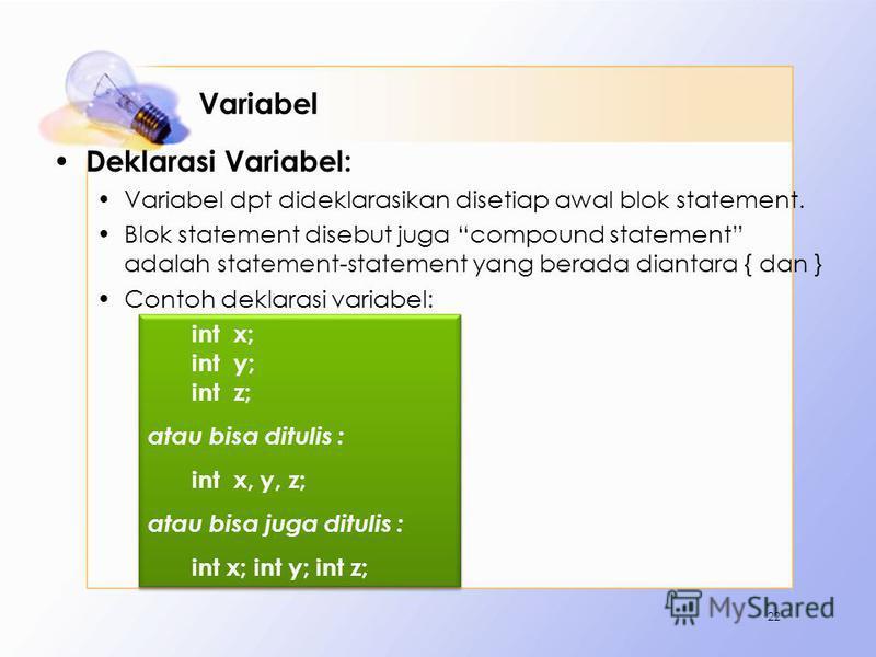 Variabel Deklarasi Variabel: Variabel dpt dideklarasikan disetiap awal blok statement. Blok statement disebut juga compound statement adalah statement-statement yang berada diantara { dan } Contoh deklarasi variabel: 22 int x; int y; int z; atau bisa