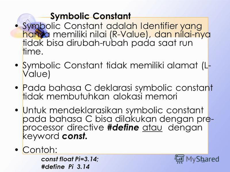 Symbolic Constant Symbolic Constant adalah Identifier yang hanya memiliki nilai (R-Value), dan nilai-nya tidak bisa dirubah-rubah pada saat run time. Symbolic Constant tidak memiliki alamat (L- Value) Pada bahasa C deklarasi symbolic constant tidak m