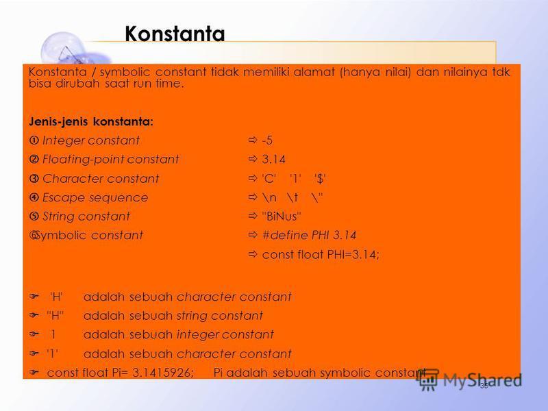 Konstanta Konstanta / symbolic constant tidak memiliki alamat (hanya nilai) dan nilainya tdk bisa dirubah saat run time. Jenis-jenis konstanta: Integer constant -5 Floating-point constant 3.14 Character constant 'C' '1' '$' Escape sequence \n \t \''