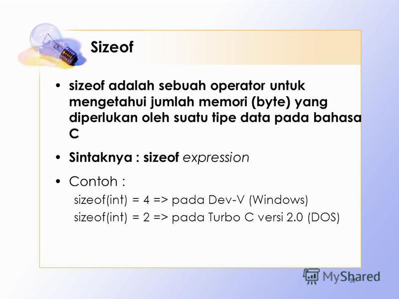 Sizeof sizeof adalah sebuah operator untuk mengetahui jumlah memori (byte) yang diperlukan oleh suatu tipe data pada bahasa C Sintaknya : sizeof expression Contoh : sizeof(int) = 4 => pada Dev-V (Windows) sizeof(int) = 2 => pada Turbo C versi 2.0 (DO