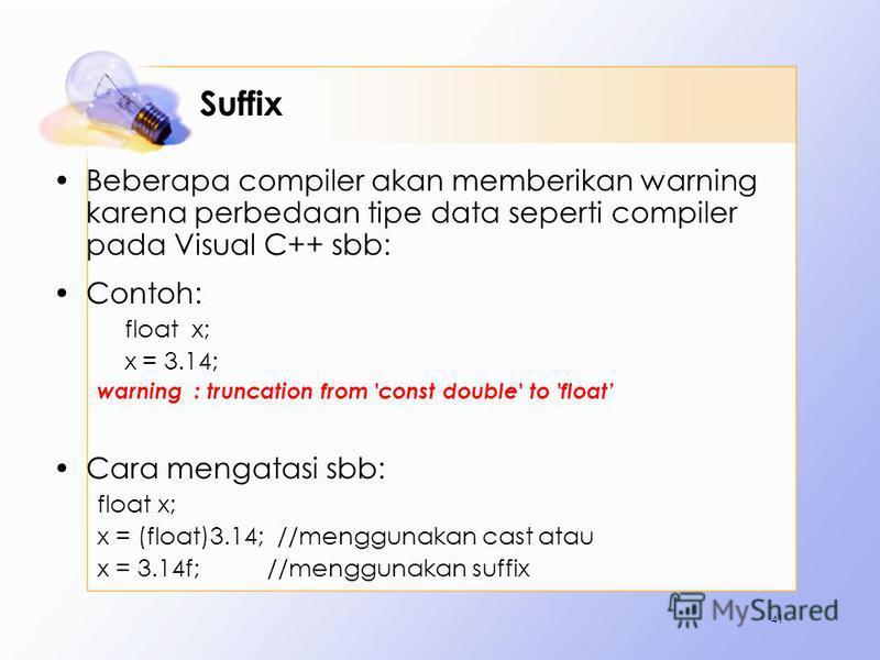 Suffix Beberapa compiler akan memberikan warning karena perbedaan tipe data seperti compiler pada Visual C++ sbb: Contoh: float x; x = 3.14; warning : truncation from 'const double' to 'float Cara mengatasi sbb: float x; x = (float)3.14; //menggunaka
