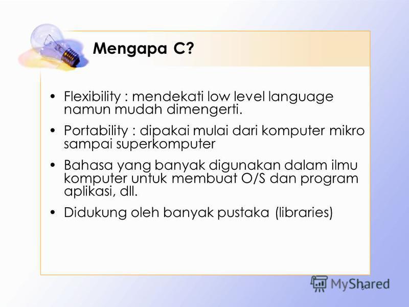 Mengapa C? Flexibility : mendekati low level language namun mudah dimengerti. Portability : dipakai mulai dari komputer mikro sampai superkomputer Bahasa yang banyak digunakan dalam ilmu komputer untuk membuat O/S dan program aplikasi, dll. Didukung