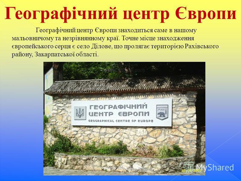 Географічний центр Європи Географічний центр Європи знаходиться саме в нашому мальовничому та незрівнянному краї. Точне місце знаходження європейського серця є село Ділове, що пролягає територією Рахівського району, Закарпатської області.
