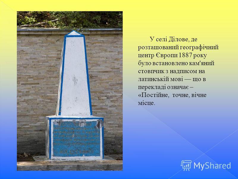 У селі Ділове, де розташований географічний центр Європи 1887 року було встановлено кам'яний стовпчик з надписом на латинській мові що в перекладі означає – «Постійне, точне, вічне місце.