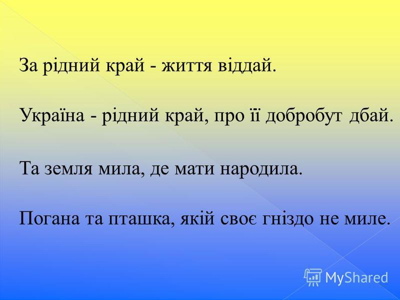 За рідний край - життя віддай. Україна - рідний край, про її добробут дбай. Та земля мила, де мати народила. Погана та пташка, якій своє гніздо не миле.