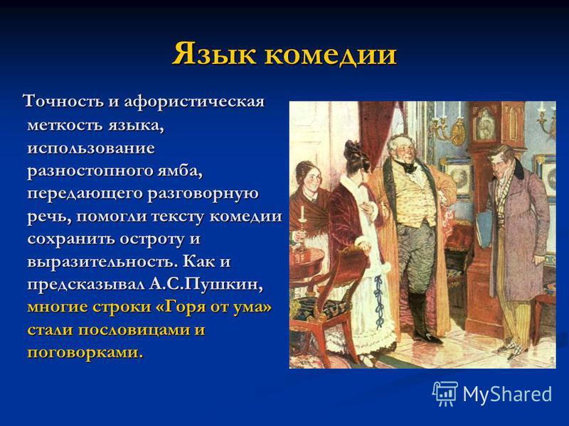 Язык комедии Точность и афористическая меткость языка, использование разностопного ямба, передающего разговорную речь, помогли тексту комедии сохранить остроту и выразительность. Как и предсказывал А.С.Пушкин, многие строки «Горя от ума» стали послов