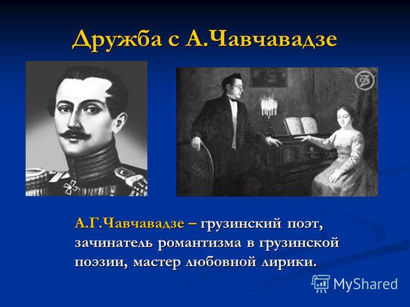 Дружба с А.Чавчавадзе А.Г.Чавчавадзе – грузинский поэт, зачинатель романтизма в грузинской поэзии, мастер любовной лирики.