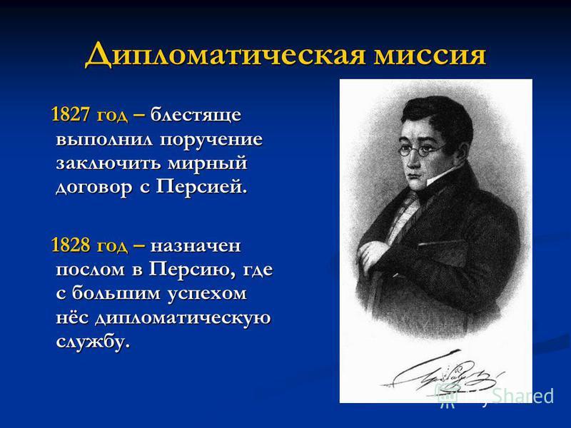 Дипломатическая миссия 1827 год – блестяще выполнил поручение заключить мирный договор с Персией. 1827 год – блестяще выполнил поручение заключить мирный договор с Персией. 1828 год – назначен послом в Персию, где с большим успехом нёс дипломатическу