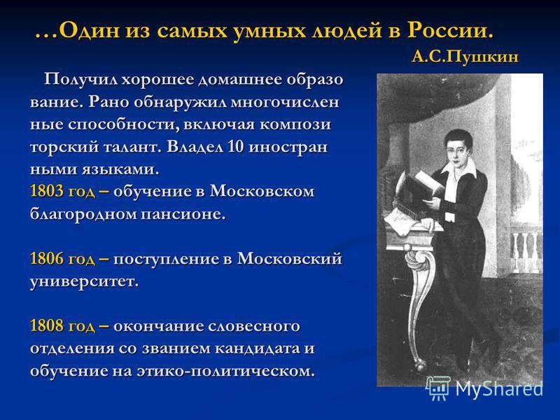 …Один из самых умных людей в России. А.С.Пушкин Получил хорошее домашнее образом Получил хорошее домашнее образом вание. Рано обнаружил многочисленные способности, включая композиторский талант. Владел 10 иностранными языками. 1803 год – обучение в М