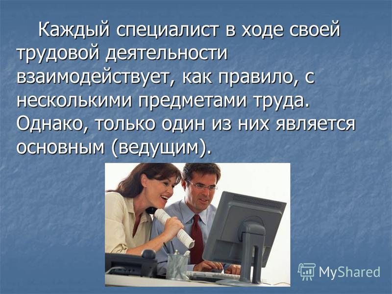 Каждый специалист в ходе своей трудовой деятельности взаимодействует, как правило, с несколькими предметами труда. Однако, только один из них является основным (ведущим). Каждый специалист в ходе своей трудовой деятельности взаимодействует, как прави