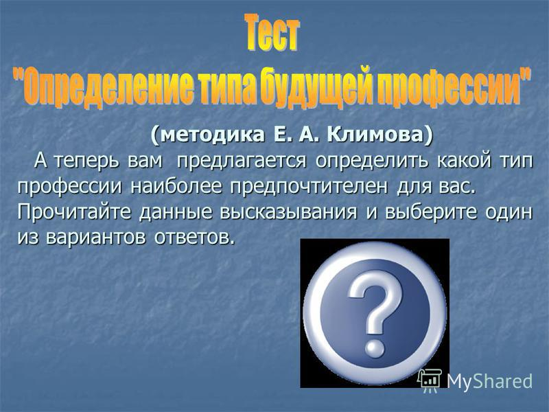 (методика Е. А. Климова) А теперь вам предлагается определить какой тип профессии наиболее предпочтителен для вас. Прочитайте данные высказывания и выберите один из вариантов ответов. (методика Е. А. Климова) А теперь вам предлагается определить како
