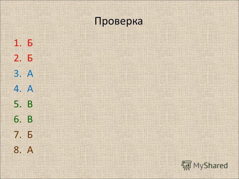 Проверка 1. Б 2. Б 3. А 4. А 5. В 6. В 7. Б 8.А