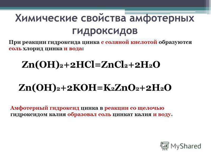 Химические свойства амфотерных гидроксидов Zn(OH) 2 +2HCl=ZnCl 2 +2H 2 O Zn(OH) 2 +2KOH=K 2 ZnO 2 +2H 2 O Амфотерный гидроксид цинка в реакции со щелочью гидроксидом калия образовал соль цинкат калия и воду. При реакции гидроксида цинка с соляной кис