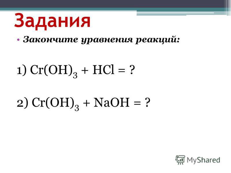 Задания Закончите уравнения реакций: 1) Cr(OH) 3 + HCl = ? 2) Cr(OH) 3 + NaOH = ?