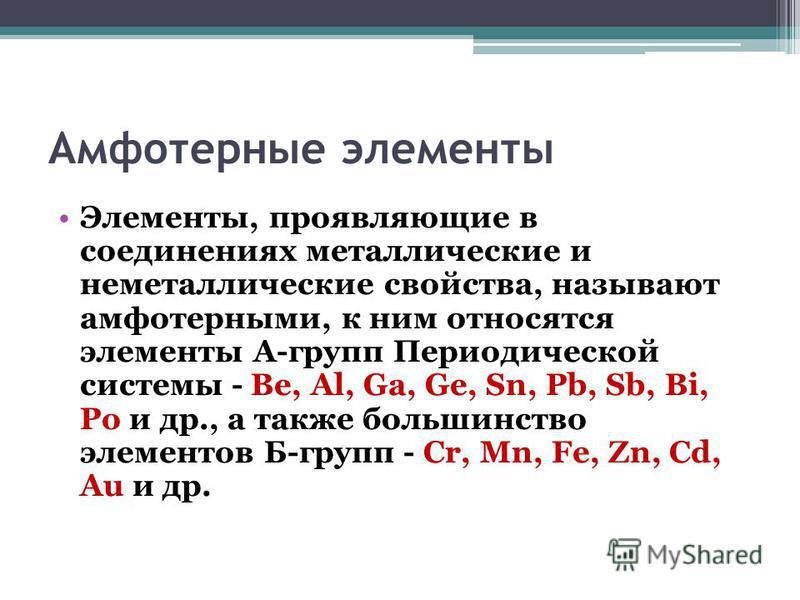 Амфотерные элементы Элементы, проявляющие в соединениях металлические и неметаллические свойства, называют амфотерными, к ним относятся элементы А-групп Периодической системы - Be, Al, Ga, Ge, Sn, Pb, Sb, Bi, Po и др., а также большинство элементов Б