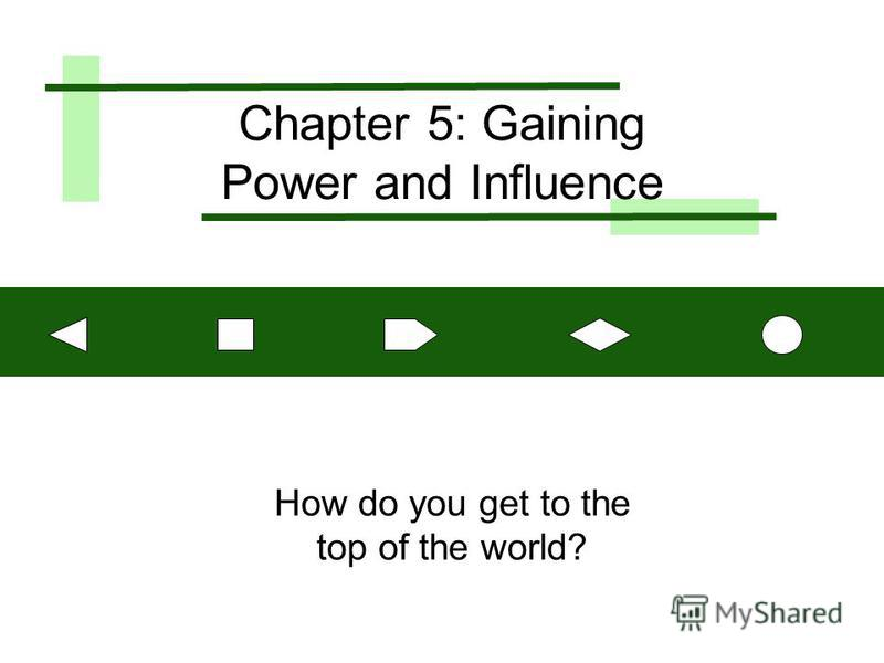 Chapter 5: Gaining Power and Influence How do you get to the top of the world?