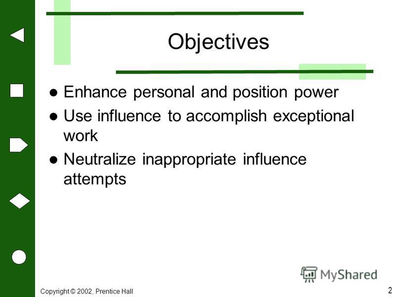 Copyright © 2002, Prentice Hall 2 Objectives Enhance personal and position power Use influence to accomplish exceptional work Neutralize inappropriate influence attempts