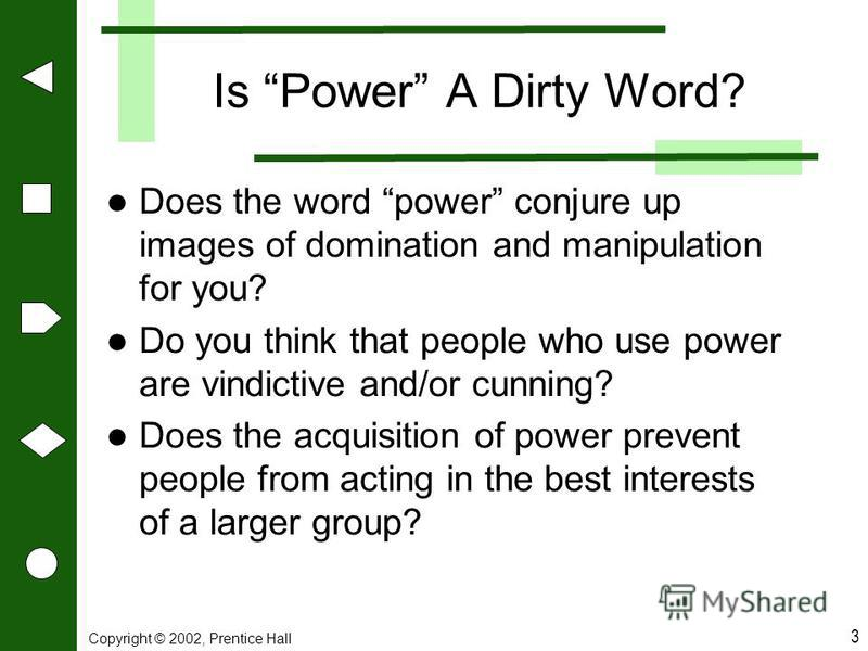 Copyright © 2002, Prentice Hall 3 Is Power A Dirty Word? Does the word power conjure up images of domination and manipulation for you? Do you think that people who use power are vindictive and/or cunning? Does the acquisition of power prevent people