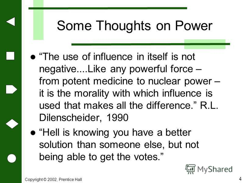 Copyright © 2002, Prentice Hall 4 Some Thoughts on Power The use of influence in itself is not negative....Like any powerful force – from potent medicine to nuclear power – it is the morality with which influence is used that makes all the difference