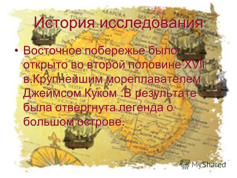 История исследования Восточное побережье было открыто во второй половине XVll в.Крупнейшим мореплавателем Джеймсом Куком.В результате была отвергнута легенда о большом острове.Восточное побережье было открыто во второй половине XVll в.Крупнейшим море