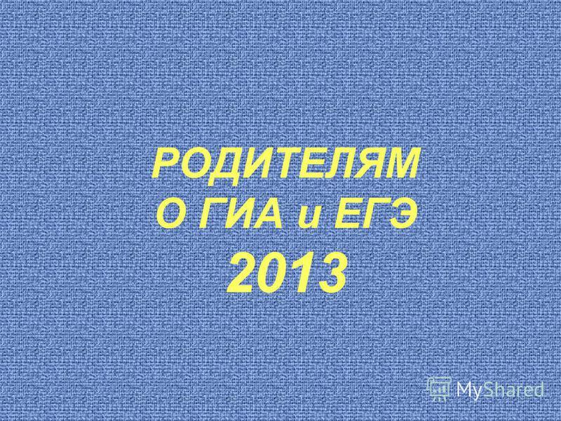 РОДИТЕЛЯМ О ГИА и ЕГЭ 2013