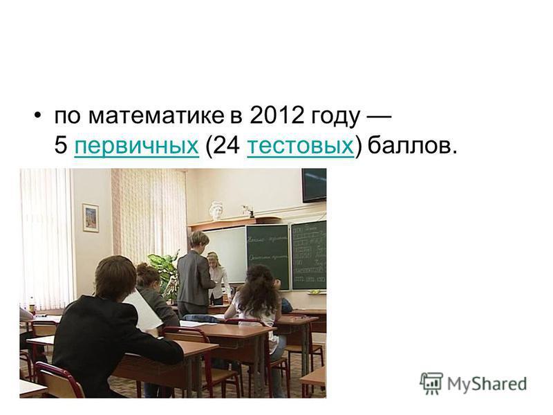 по математике в 2012 году 5 первичных (24 тестовых) баллов.первичных тестовых