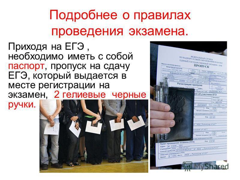 Подробнее о правилах проведения экзамена. Приходя на ЕГЭ, необходимо иметь с собой паспорт, пропуск на сдачу ЕГЭ, который выдается в месте регистрации на экзамен, 2 гелиевые черные ручки.
