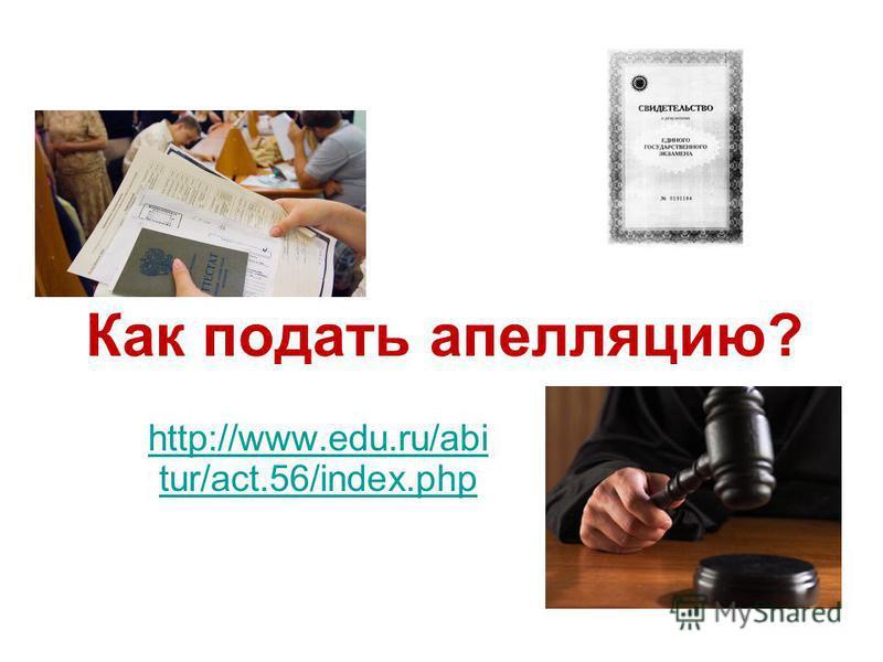 Как подать апелляцию? http://www.edu.ru/abi tur/act.56/index.php http://www.edu.ru/abi tur/act.56/index.php