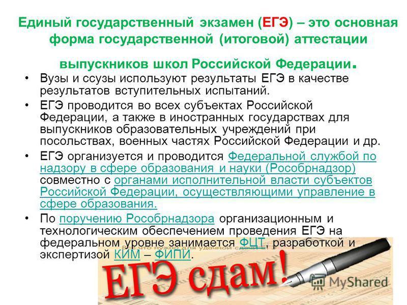 Единый государственный экзамен (ЕГЭ) – это основная форма государственной (итоговой) аттестации выпускников школ Российской Федерации. Вузы и сузы используют результаты ЕГЭ в качестве результатов вступительных испытаний. ЕГЭ проводится во всех субъек