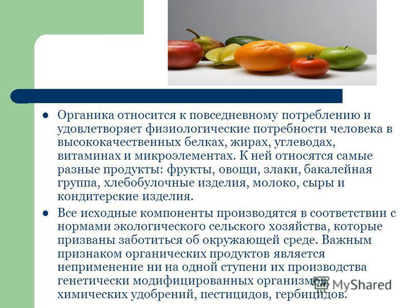 Органика относится к повседневному потреблению и удовлетворяет физиологические потребности человека в высококачественных белках, жирах, углеводах, витаминах и микроэлементах. К ней относятся самые разные продукты: фрукты, овощи, злаки, бакалейная гру