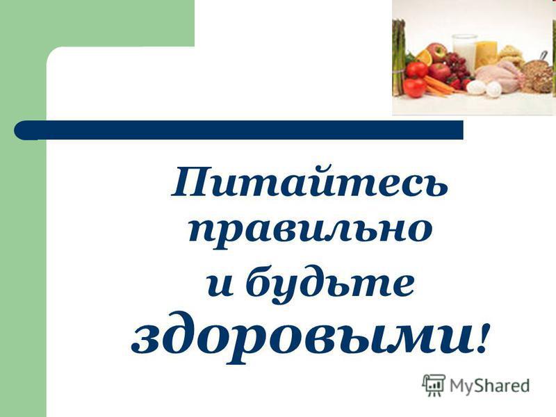 Питайтесь правильно и будьте здоровыми !