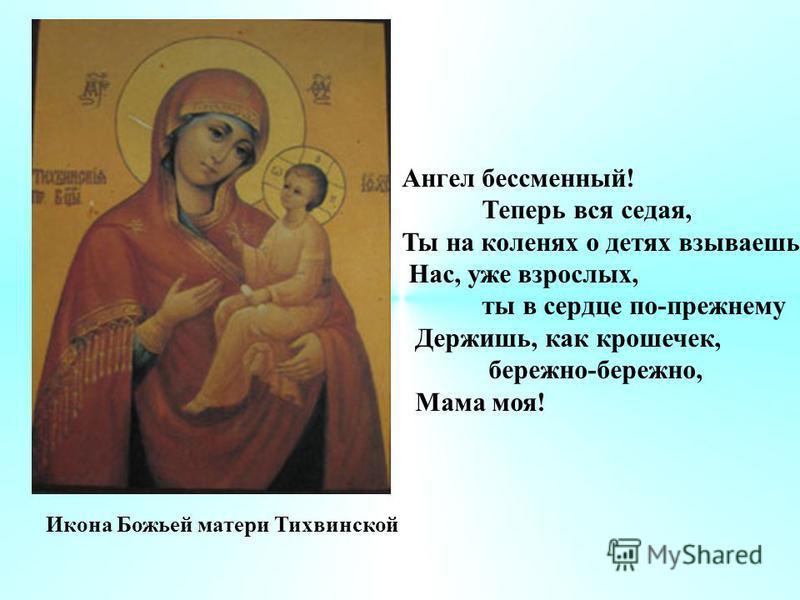 Ангел бессменный! Теперь вся седая, Ты на коленях о детях взываешь, Нас, уже взрослых, ты в сердце по-прежнему Держишь, как крошечек, бережно-бережно, Мама моя! Икона Божьей матери Тихвинской