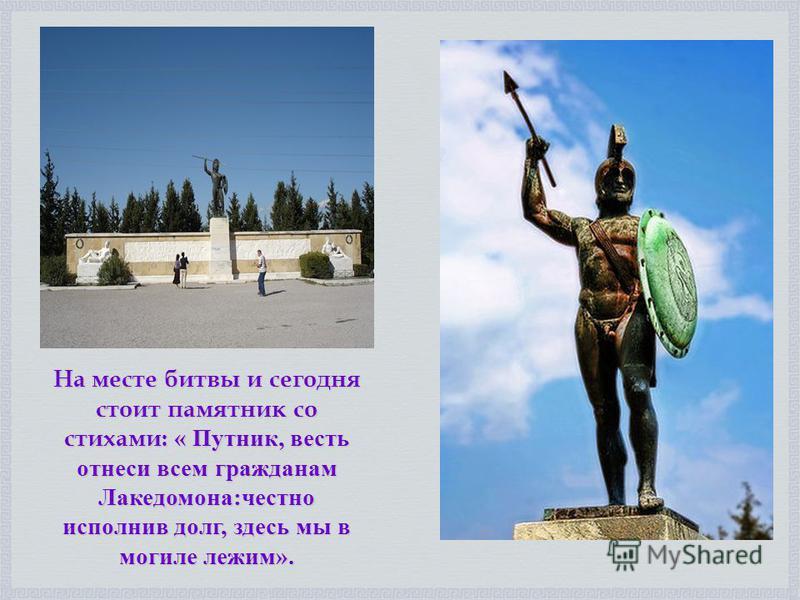 На месте битвы и сегодня стоит памятник со стихами: « Путник, весть отнеси всем гражданам Лакедомона:честно исполнив долг, здесь мы в могиле лежим».