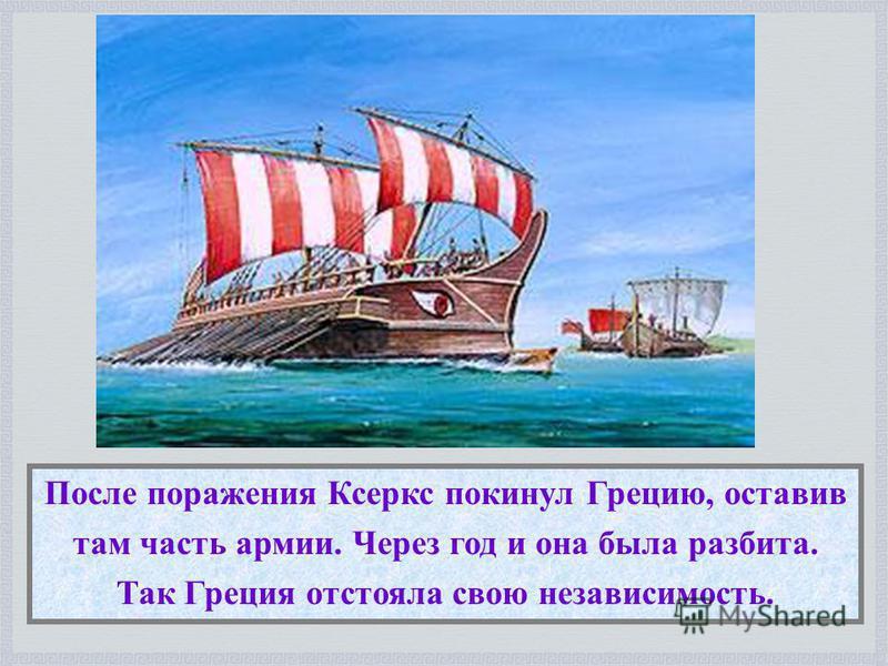 После поражения Ксеркс покинул Грецию, оставив там часть армии. Через год и она была разбита. Так Греция отстояла свою независимость.