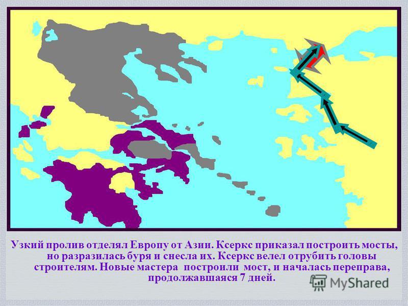 Узкий пролив отделял Европу от Азии. Ксеркс приказал построить мосты, но разразилась буря и снесла их. Ксеркс велел отрубить головы строителям. Новые мастера построили мост, и началась переправа, продолжавшаяся 7 дней.