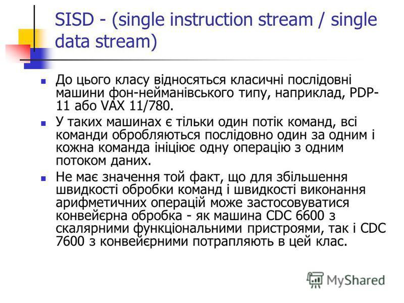 SISD - (single instruction stream / single data stream) До цього класу відносяться класичні послідовні машини фон-нейманівського типу, наприклад, PDP- 11 або VAX 11/780. У таких машинах є тільки один потік команд, всі команди обробляються послідовно