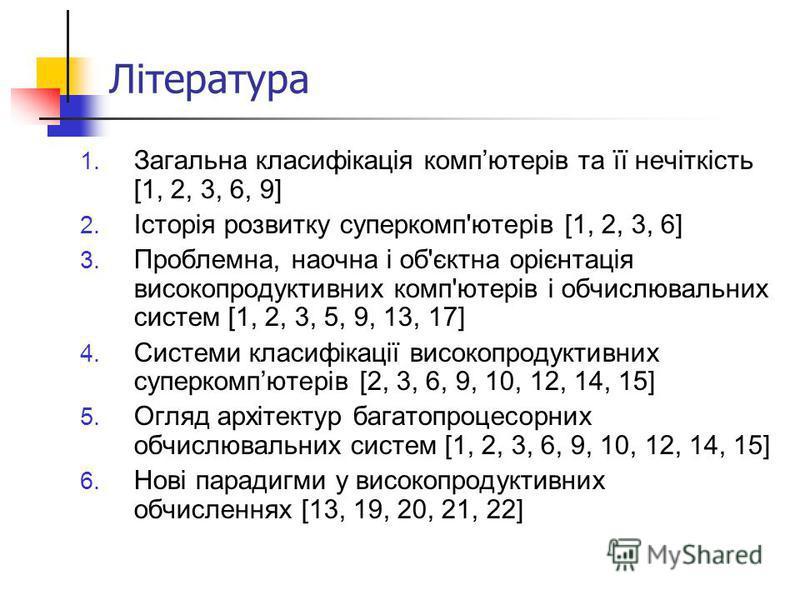 Література 1. Загальна класифікація компютерів та її нечіткість [1, 2, 3, 6, 9] 2. Історія розвитку суперкомп'ютерів [1, 2, 3, 6] 3. Проблемна, наочна і об'єктна орієнтація високопродуктивних комп'ютерів і обчислювальних систем [1, 2, 3, 5, 9, 13, 17