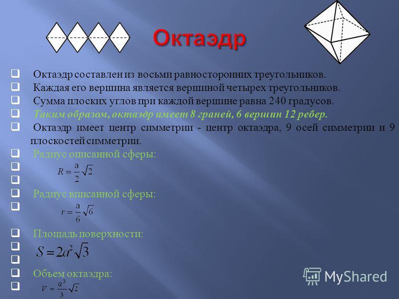 Октаэдр составлен из восьми равносторонних треугольников. Каждая его вершина является вершиной четырех треугольников. Сумма плоских углов при каждой вершине равна 240 градусов. Таким образом, октаэдр имеет 8 граней, 6 вершин 12 ребер. Октаэдр имеет ц