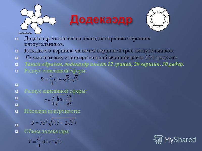 Додекаэдр составлен из двенадцати равносторонних пятиугольников. Каждая его вершина является вершиной трех пятиугольников. Сумма плоских углов при каждой вершине равна 324 градусов. Таким образом, додекаэдр имеет 12 граней, 20 вершин, 30 ребер. Радиу