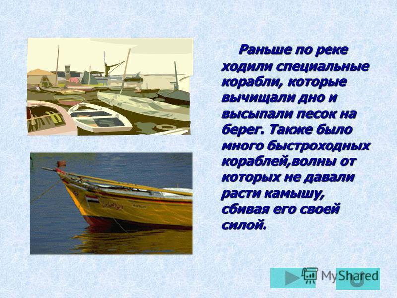 Раньше по реке ходили специальные корабли, которые вычищали дно и высыпали песок на берег. Также было много быстроходных кораблей,волны от которых не давали расти камышу, сбивая его своей силой. Раньше по реке ходили специальные корабли, которые вычи