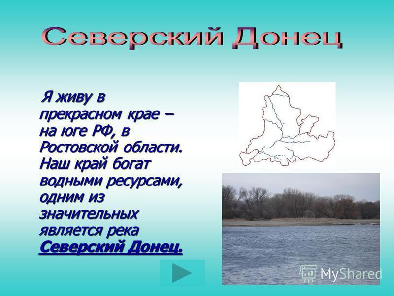 Я живу в прекрасном крае – на юге РФ, в Ростовской области. Наш край богат водными ресурсами, одним из значительных является река Северский Донец. Я живу в прекрасном крае – на юге РФ, в Ростовской области. Наш край богат водными ресурсами, одним из