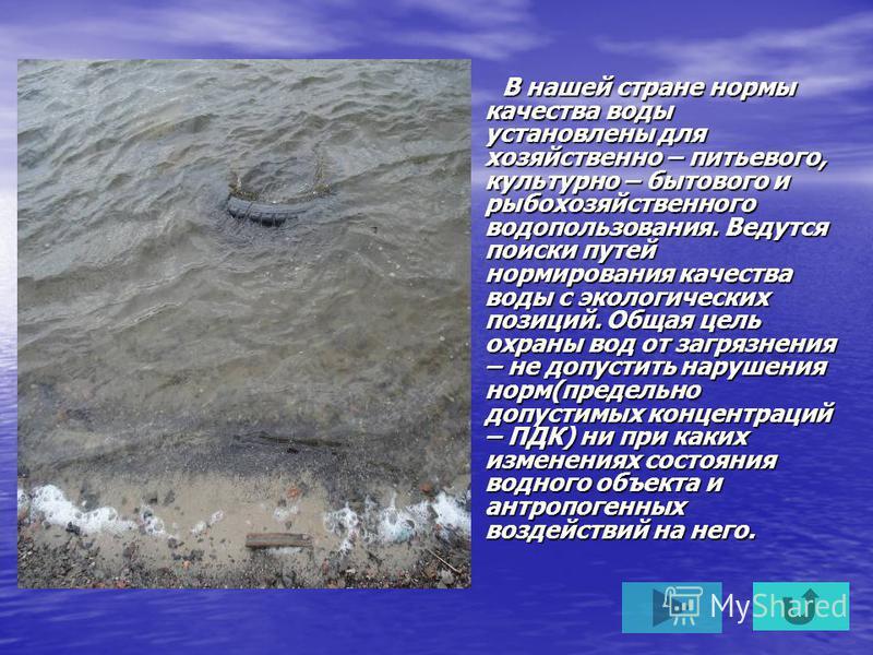 В нашей стране нормы качества воды установлены для хозяйственно – питьевого, культурно – бытового и рыбохозяйственного водопользования. Ведутся поиски путей нормирования качества воды с экологических позиций. Общая цель охраны вод от загрязнения – не