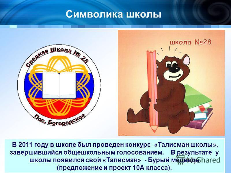 Символика школы В 2011 году в школе был проведен конкурс «Талисман школы», завершившийся общешкольным голосованием. В результате у школы появился свой «Талисман» - Бурый медведь (предложение и проект 10А класса).