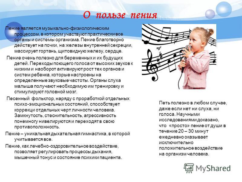 О пользе пения Пение является музыкально-физиологическим процессом, в котором участвуют практически все органы и системы организма. Пение благотворно действует на почки, на железы внутренней секреции, массирует гортань, щитовидную железу, сердце. Пен