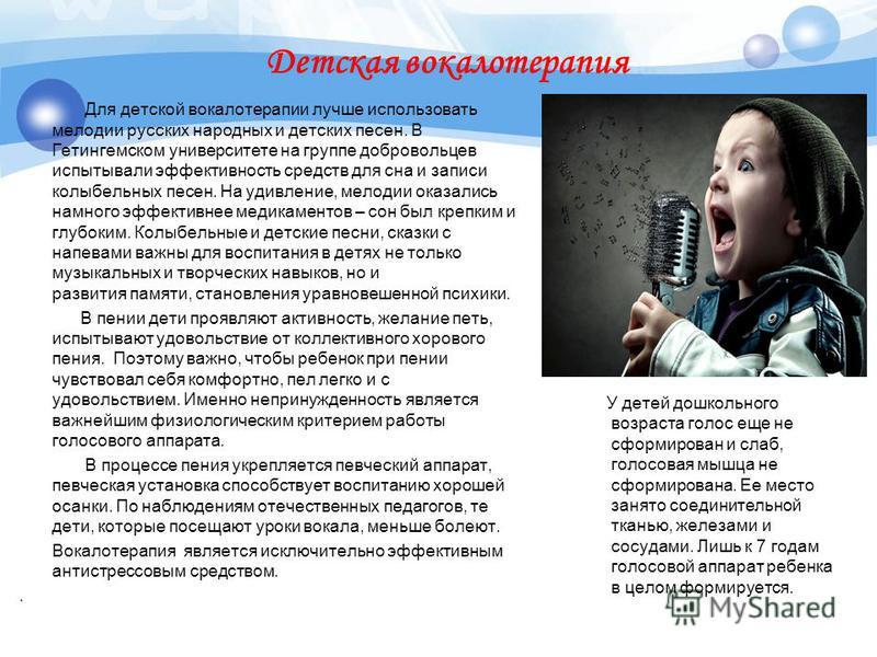 Детская вокалотерапия Для детской вокалотерапии лучше использовать мелодии русских народных и детских песен. В Гетингемском университете на группе добровольцев испытывали эффективность средств для сна и записи колыбельных песен. На удивление, мелодии