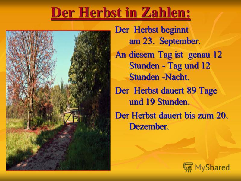 Der Herbst in Zahlen: Der Herbst beginnt am 23. September. An diesem Tag ist genau 12 Stunden - Tag und 12 Stunden -Nacht. Der Herbst dauert 89 Tage und 19 Stunden. Der Herbst dauert bis zum 20. Dezember.