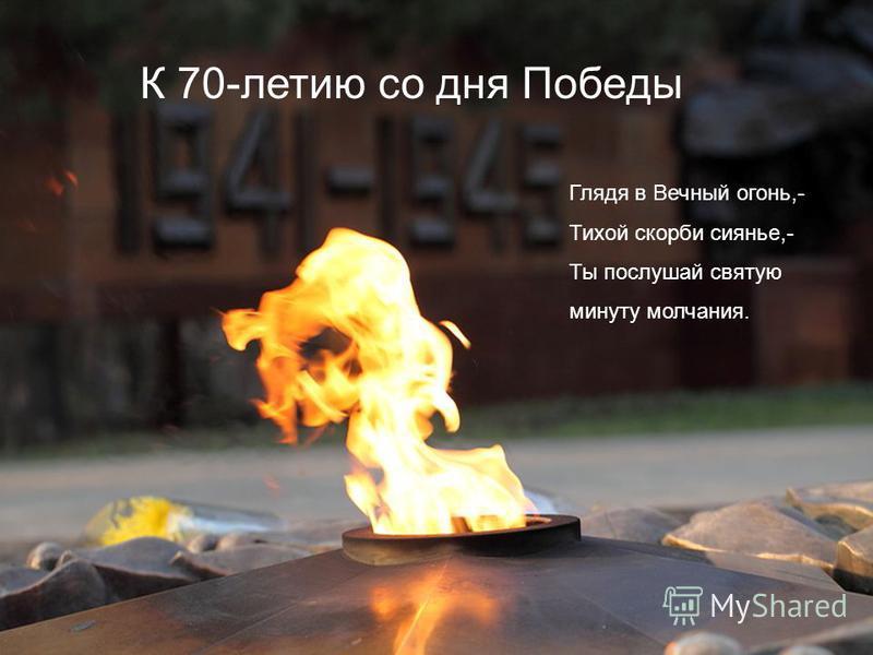 К 70-летию со дня Победы Глядя в Вечный огонь,- Тихой скорби сиянье,- Ты послушай святую минуту молчания.